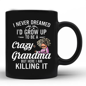 I never dreamed Id grow up to be Crazy GRANDMA but here Iam killing it 11 oz mugs mug