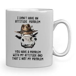 I dont have an attitude problem - You have a problem with my attitude and thats not my problem  11 oz mugs mug