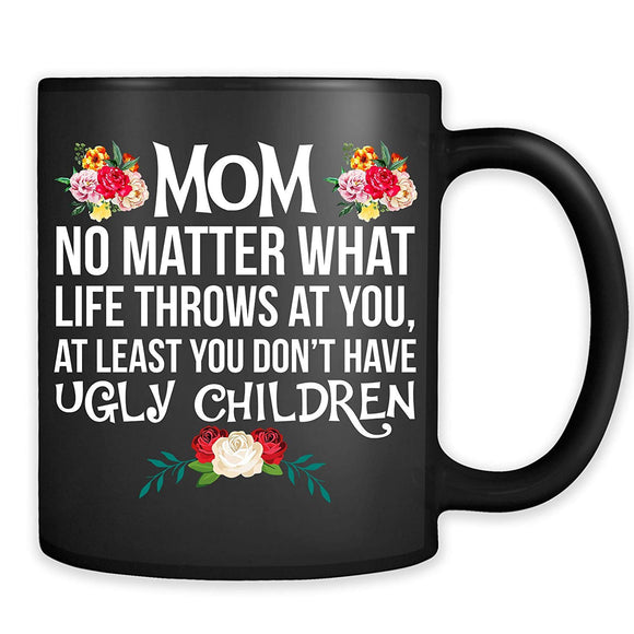 Mom No Matter What Life Throws At You At Least You Don't Have Ugly Children Mug - Funny Novelty Mother Coffee Cup  11 oz mugs mug
