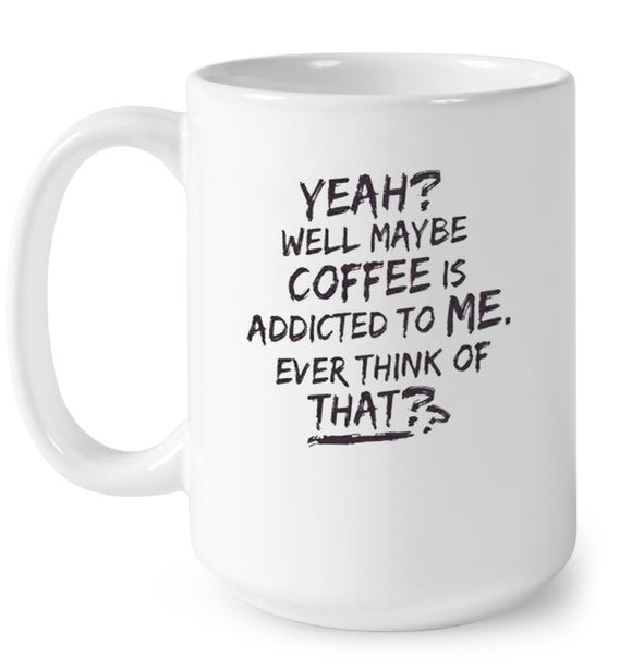 Yeah Well Maybe Coffee Is Addicted To Me Ever Think Of That Mug