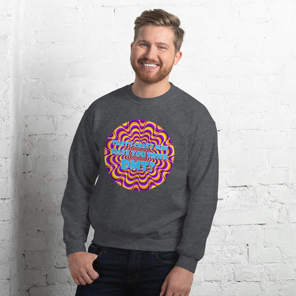 That's Crazy, Man. Have You Ever Done DMT? Sweatshirt shopyourmeme Dark Heather S