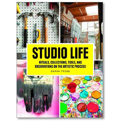 STUDIO LIFE: RITUALS, COLLECTIONS, TOOLS & OBSERVATIONS ON THE ARTISTIC PROCESS by SARAH TRIGG