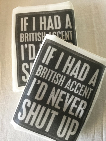 Flour Sack Tea Towel - Set of 2 -   If I had a British accent, I would never shut up.