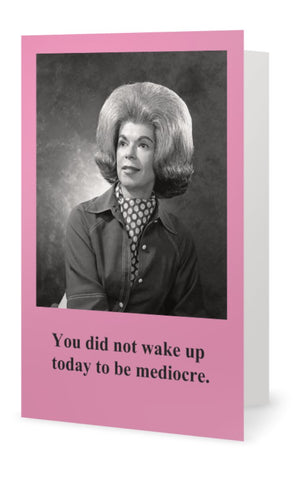 You did not wake up today to be mediocre. -- Blank