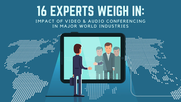 16 Experts Weigh In: Impact of Video & Audio Conferencing in Major World Industries