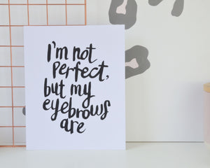 I'm not Perfect, but my Eyebrows Are Print - You Make My Dreams