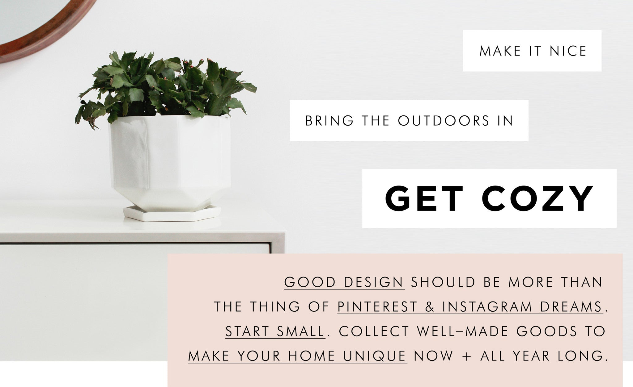 Good design should be more than the thing of Pinterest and Instagram dreams. Start small. Collect well-made goods to make your home unique now + all year long.