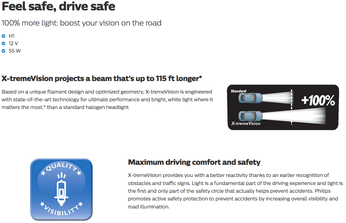 Feel safe, drive safe  100% more light: boost your vision on the road      H1     12 V     55 W      X-tremeVision projects a beam that's up to 115 ft longer*     X-tremeVision projects a beam that's up to 115 ft longer*      Based on a unique filament design and optimized geometry, X-tremeVision is engineered with state-of-the-art technology for ultimate performance and bright, white light where it matters the most.* than a standard halogen headlight     Maximum driving comfort and safety     Maximum driving comfort and safety      X-tremeVision provides you with a better reactivity thanks to an earlier recognition of obstacles and traffic signs. Light is a fundamental part of the driving experience and light is the first and only part of the safety circle that actually helps prevent accidents. Philips promotes active safety protection to prevent accidents by increasing overall visibility and road illumination.