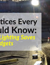 Best Practices Every GC Should Know: How Proper Lighting Saves Lives and Budgets