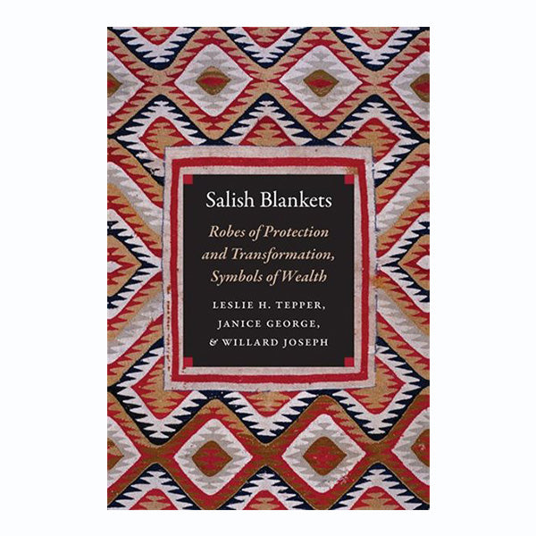 Salish Blankets: Robes of Protection and Transformation, Symbols of Wealth by Leslie H. Tepper, Janice George, and William Joseph