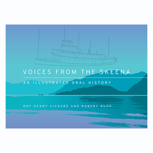 Voices from the Skeena: An Illustrated Oral History by Roy Henry Vickers and Robert Budd