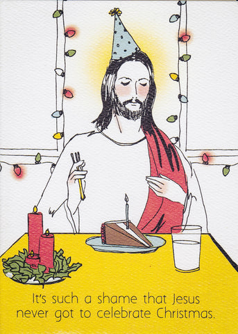 It's such a shame that Jesus never got to celebrate Christmas.
