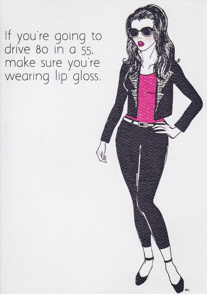 If you're going to drive 80 in a 55, make sure you're wearing lip gloss.
