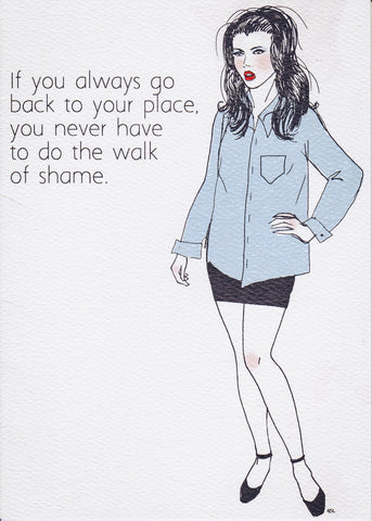 If you always go back to your place, you never have to do the walk of shame.
