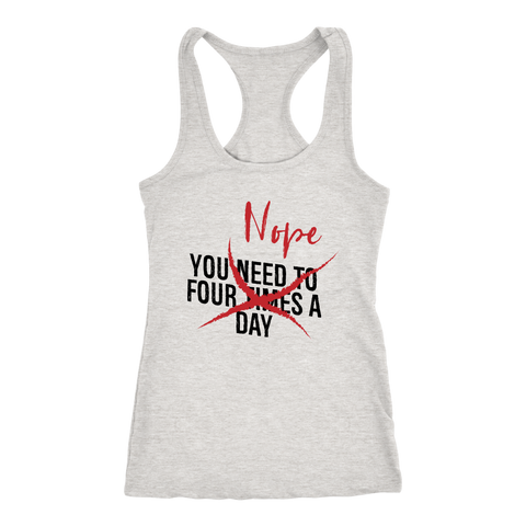 You Need To Four Times A Day NOPE - Racerback Tank
