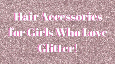 Hair Accessories for Girls Who Love Glitter!