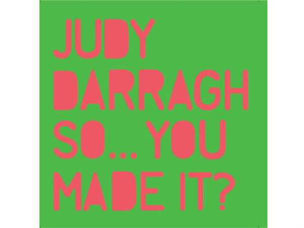 Judy Darragh: So...You Made It?
