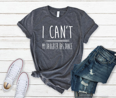 "Dance Mom Shirt -  ""I Can't My Daughter Has Dance"" Grey"