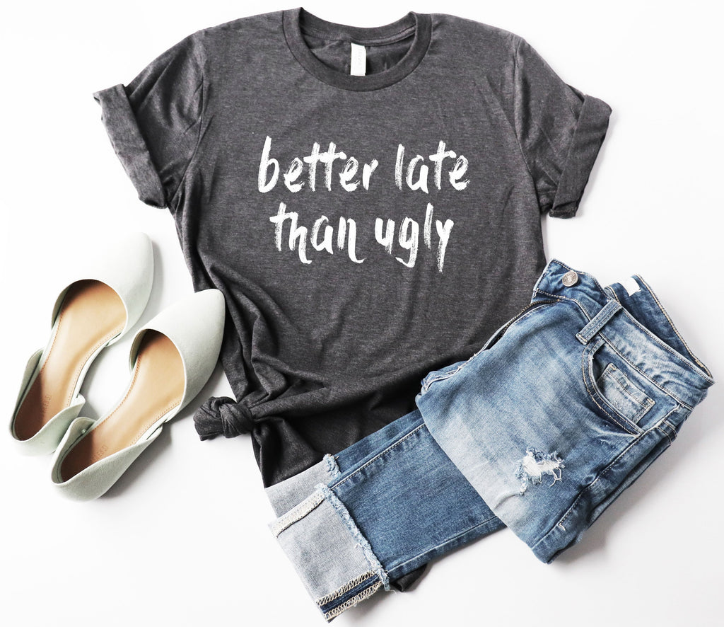 Funny Womens Shirt - Better Late Than Ugly