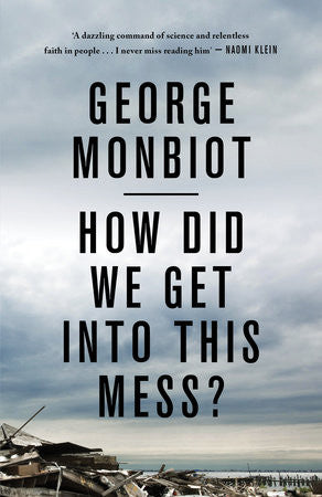 How Did We Get Into This Mess? - George Monbiot
