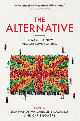 The Alternative - Towards a New Progressive Politics. Edited by Lisa Nandy MP, Caroline Lucas MP & Chris Bowers.
