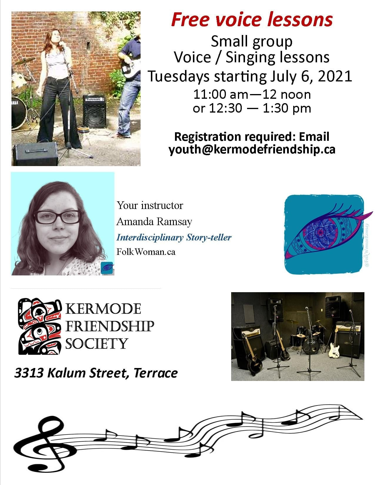 Kermode Friendship Society Digital Flyer: Free Voice Lessons, Small Group Voice / Singing Lessons, Tuesday starting July 6th, 2021, 11am-12noon for youth, or 12:30-to-1:30pm for teens. Registration required. Email youth@kermodefriendship.ca; Your instructor (is) Amanda Ramsay, Interdisciplinary Storyteller, folkwoman.ca. Kermode Friendship Society, 313 Kalum Street, Terrace, BC. An image of a youth singing at a microphone is featured first on a white background. Below that is an image of Amanda Ramsay, the instructor listed with a teal background. To the Right is her logo, the Teal Knowing Eye. The Kermode Friendship Society Logo is below the Instructor's image, and below the her logo is an image of chairs with music stands. At the bottom is an image of a musical scale with a treble clef with six quarter notes and two half notes.