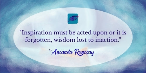Inspiration must be acted upon or it is forgotten, wisdom lost to inaction.  by Amanda Ramsay.