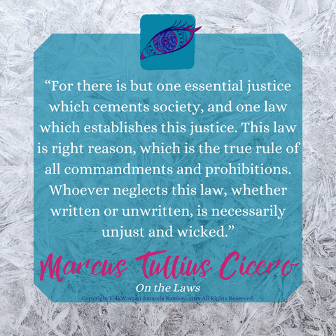 """For there is but one essential justice which cements society, and one law which establishes this justice. This law is right reason, which is the true rule of all commandments and prohibitions. Whoever neglects this law, whether written or unwritten, is necessarily unjust and wicked."" Marcus Tullius Cicero"
