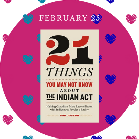 """This image is a picture of the Book 21 Things You May Not Know About The Indian Act on a pink circle above blue, teal, and pink hearts. Above are the words """"February 25"""""""
