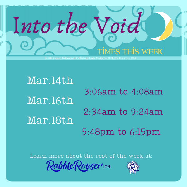 Into the Voids Times this week. Mar.14th from 3:06am to 4:08am Mar.16th from 2:34am to 9:24am Mar.18th from 5:48pm to 6:15pm