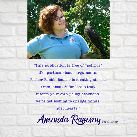 "Publisher Amanda Ramsay holding a falcon, with a quoted text saying ""This publication is free of ""politics""  like partisan-issue arguments.  Rather Rabble Rouser is creating stories  from, about & for locals that  inform your own policy decisions.  We're not looking to change minds,  just hearts."""