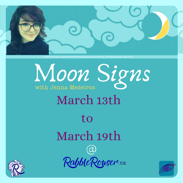 Moon Signs with Jenna Medeiros, March 13th to 19th, 2020 @RabbleRouser.ca. Rabble Rouser, FolkWoman Publishing, Jenna Medeiros 2020 All Rights Reserved.