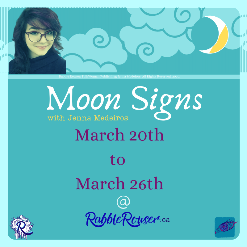 Moon Signs with Jenna Medeiros, March 20th to 26th, 2020 @RabbleRouser.ca. Rabble Rouser, FolkWoman Publishing, Jenna Medeiros 2020 All Rights Reserved.