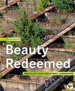Beauty Redeemed : Recycling Post-Industrial Landscapes
