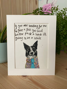 """If you're waiting for me to give a shit you had better pack a lunch it's going to be a while"" Collie Print"