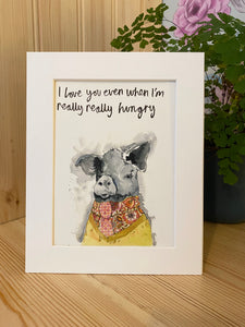 """I love you even when i'm really really hungry"" Pig Print"