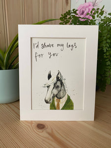 """I'd shave my legs for you"" Horsey Print"