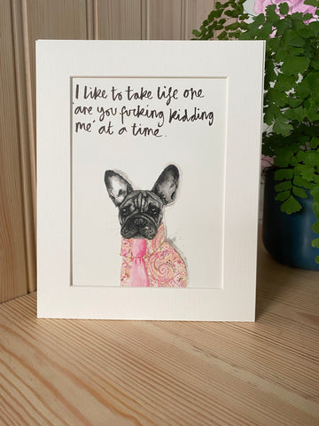 """I like to take life one 'are you fucking kidding me' at a time"" French Bulldog Print"