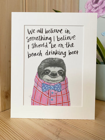 """We all believe in something, I believe I should be on the beach drinking beer"" Sloth Print"