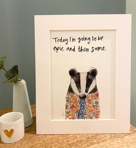 """Today I'm going to be epic and then some"" Badger Print"