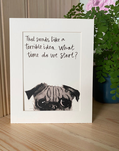 """That sounds like a terrible idea, what time do we start?"" Pug Print"