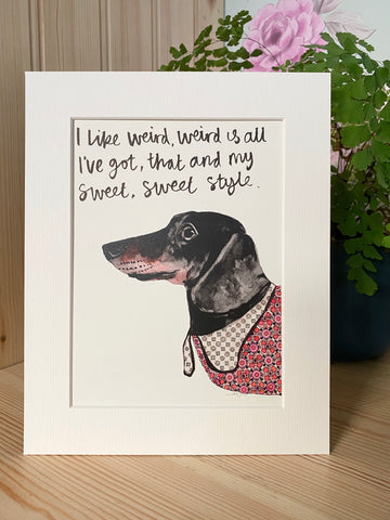 """I Like weird, weird is all I've got, that and my sweet, sweet style"" Sausage Dog Print"