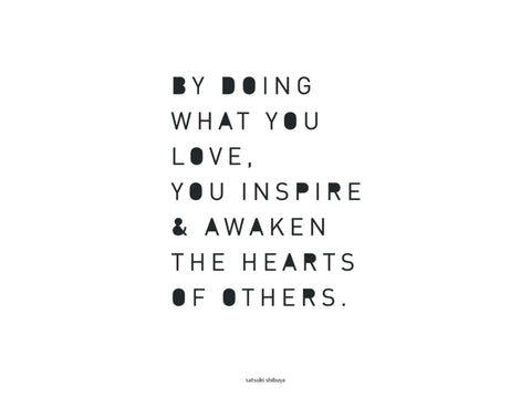 By Doing What You Love You Inspire and Awaken The Hearts Of Others