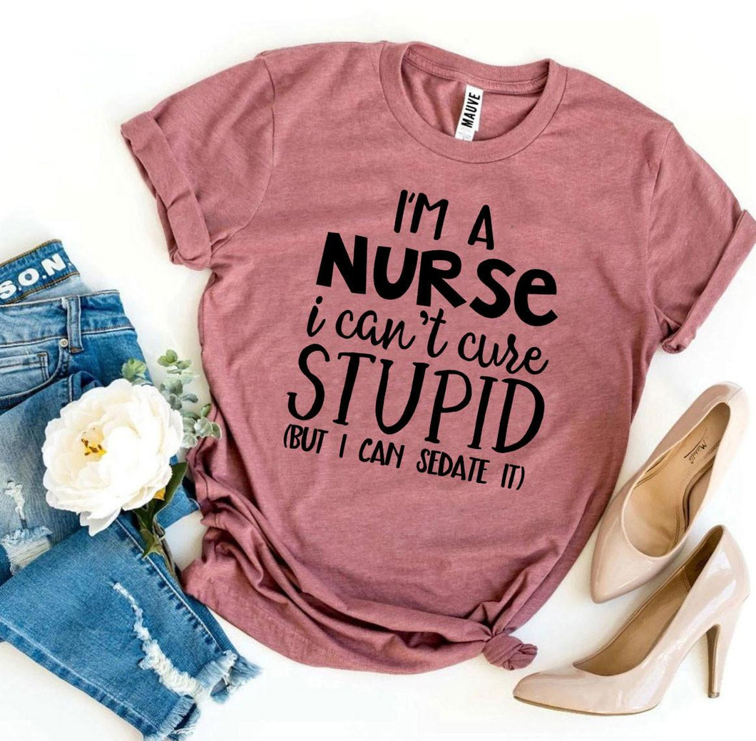 I'm a Nurse I Can't Cure Stupid T-shirt