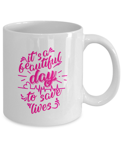 It's A Beautiful Day To Save Lives - Awesome Mug For Great Nurses