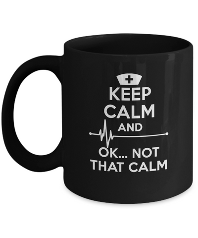 Keep Calm And OK...Not That Calm - Awesome Mug For Great Nurses