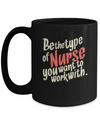 Be The Type  Of Nurse You Want To Work With- Awesome Mug Gift For Great Nurses