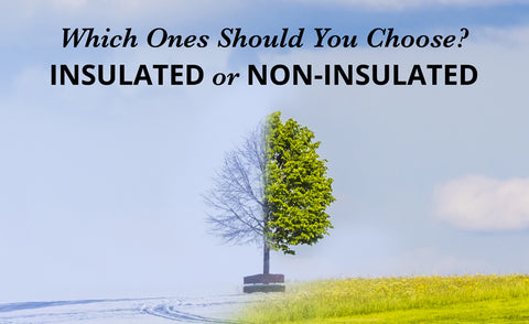 Insulated or Non-Insulated? Which Ones Should You Choose?