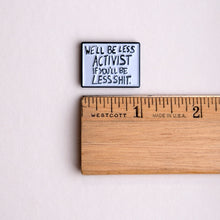Load image into Gallery viewer, 'we'll be less activist if you'll be less shit' protest poster pin with ruler for scale