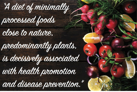 """A diet of minimally processed foods close to nature, predominantly plants, is decisively associated with health promotion and disease prevention."""
